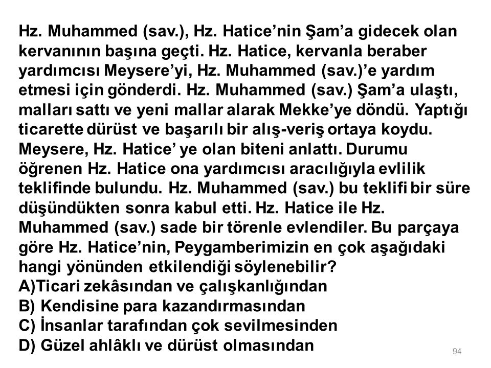 Hz. Muhammed (sav.), Hz. Hatice'nin Şam'a gidecek olan kervanının başına geçti. Hz. Hatice, kervanla beraber yardımcısı Meysere'yi, Hz. Muhammed (sav.)'e yardım etmesi için gönderdi. Hz. Muhammed (sav.) Şam'a ulaştı, malları sattı ve yeni mallar alarak Mekke'ye döndü. Yaptığı ticarette dürüst ve başarılı bir alış-veriş ortaya koydu. Meysere, Hz. Hatice' ye olan biteni anlattı. Durumu öğrenen Hz. Hatice ona yardımcısı aracılığıyla evlilik teklifinde bulundu. Hz. Muhammed (sav.) bu teklifi bir süre düşündükten sonra kabul etti. Hz. Hatice ile Hz. Muhammed (sav.) sade bir törenle evlendiler. Bu parçaya göre Hz. Hatice'nin, Peygamberimizin en çok aşağıdaki hangi yönünden etkilendiği söylenebilir