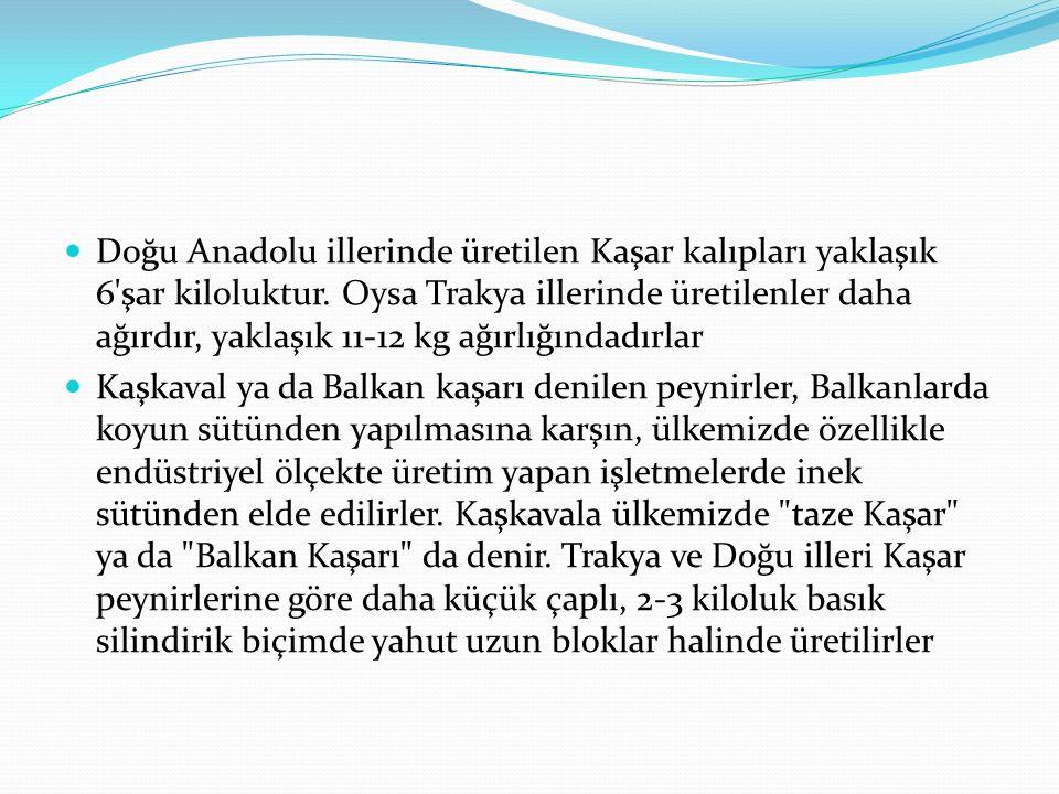 Doğu Anadolu illerinde üretilen Kaşar kalıpları yaklaşık 6 şar kiloluktur. Oysa Trakya illerinde üretilenler daha ağırdır, yaklaşık 11-12 kg ağırlığındadırlar