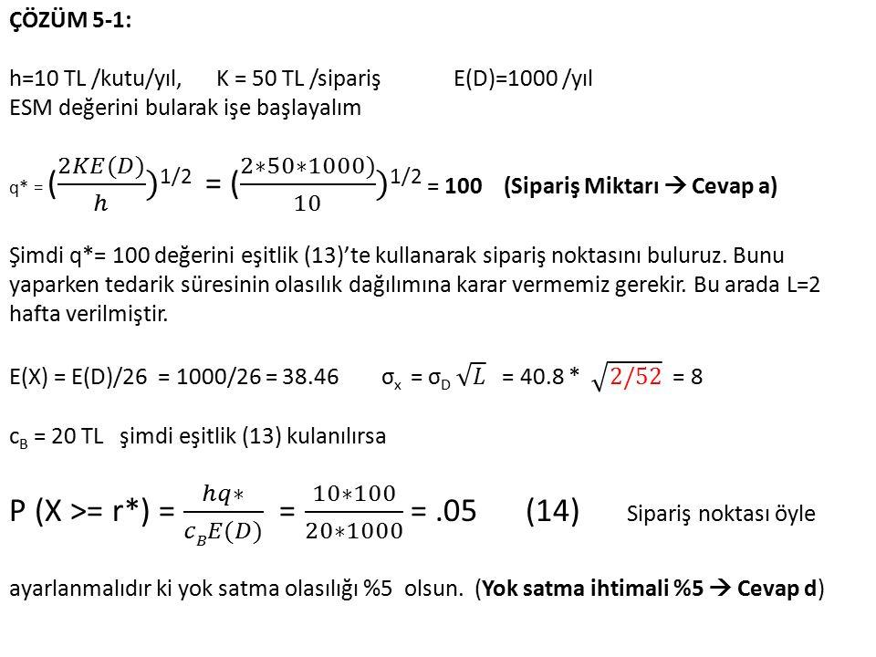ÇÖZÜM 5-1: h=10 TL /kutu/yıl, K = 50 TL /sipariş E(D)=1000 /yıl. ESM değerini bularak işe başlayalım.