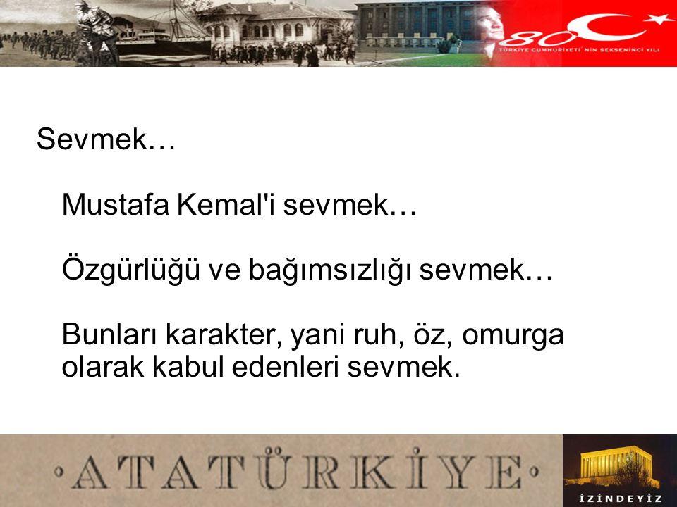 Sevmek… Mustafa Kemal i sevmek… Özgürlüğü ve bağımsızlığı sevmek… Bunları karakter, yani ruh, öz, omurga olarak kabul edenleri sevmek.