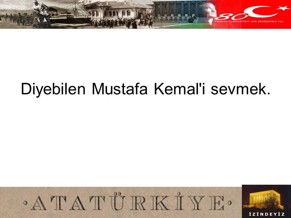 Diyebilen Mustafa Kemal i sevmek.