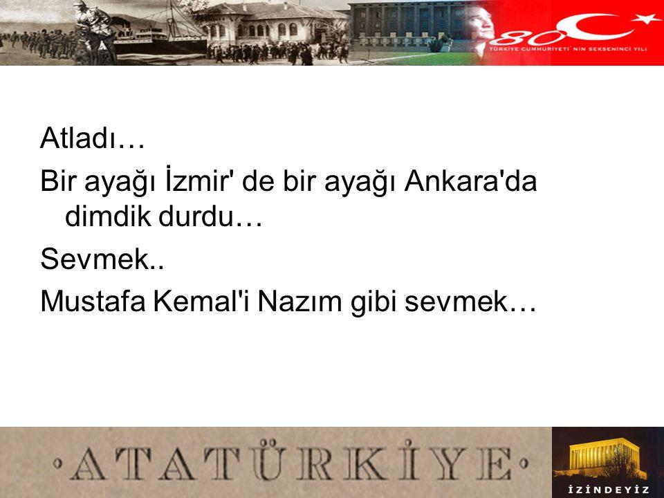 Atladı… Bir ayağı İzmir de bir ayağı Ankara da dimdik durdu… Sevmek..