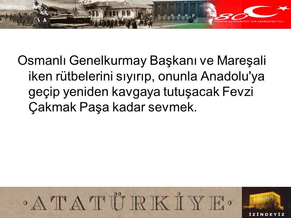 Osmanlı Genelkurmay Başkanı ve Mareşali iken rütbelerini sıyırıp, onunla Anadolu ya geçip yeniden kavgaya tutuşacak Fevzi Çakmak Paşa kadar sevmek.