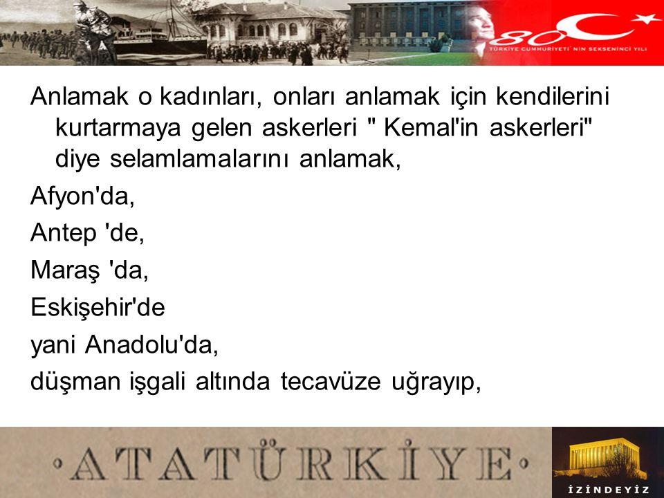 Anlamak o kadınları, onları anlamak için kendilerini kurtarmaya gelen askerleri Kemal in askerleri diye selamlamalarını anlamak,