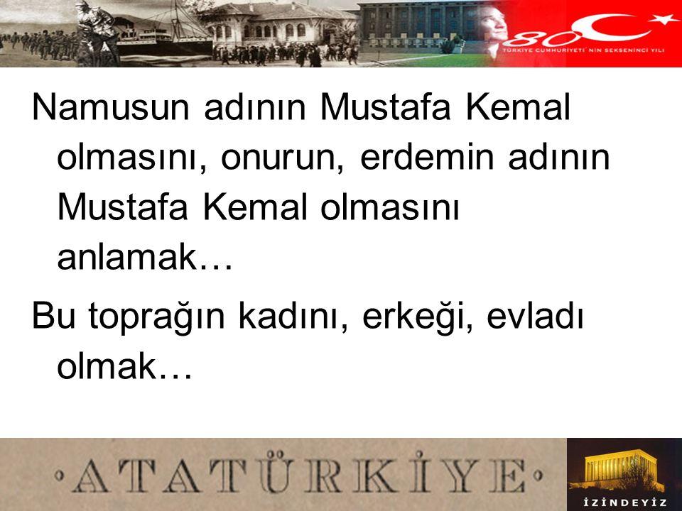 Namusun adının Mustafa Kemal olmasını, onurun, erdemin adının Mustafa Kemal olmasını anlamak…