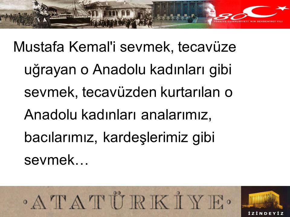 Mustafa Kemal i sevmek, tecavüze uğrayan o Anadolu kadınları gibi sevmek, tecavüzden kurtarılan o Anadolu kadınları analarımız, bacılarımız, kardeşlerimiz gibi sevmek…