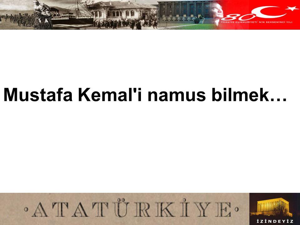 Mustafa Kemal i namus bilmek…