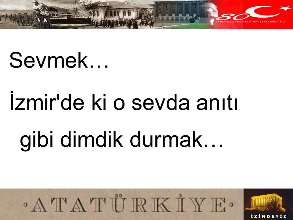 Sevmek… İzmir de ki o sevda anıtı gibi dimdik durmak…