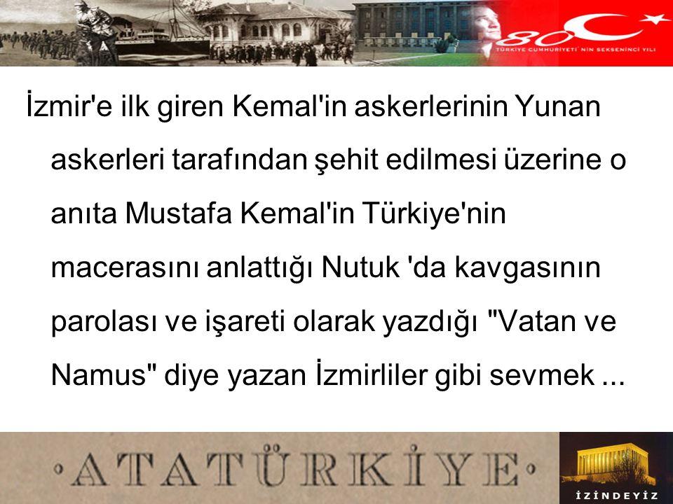 İzmir e ilk giren Kemal in askerlerinin Yunan askerleri tarafından şehit edilmesi üzerine o anıta Mustafa Kemal in Türkiye nin macerasını anlattığı Nutuk da kavgasının parolası ve işareti olarak yazdığı Vatan ve Namus diye yazan İzmirliler gibi sevmek ...