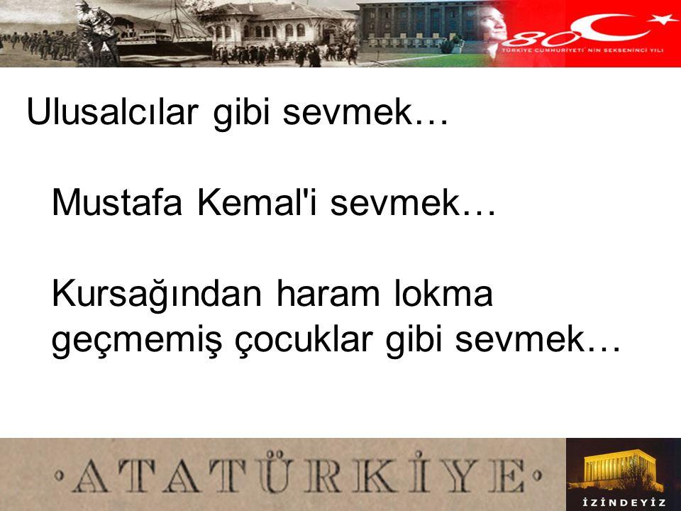 Ulusalcılar gibi sevmek… Mustafa Kemal i sevmek… Kursağından haram lokma geçmemiş çocuklar gibi sevmek…