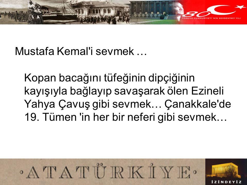 Mustafa Kemal i sevmek … Kopan bacağını tüfeğinin dipçiğinin kayışıyla bağlayıp savaşarak ölen Ezineli Yahya Çavuş gibi sevmek… Çanakkale de 19.