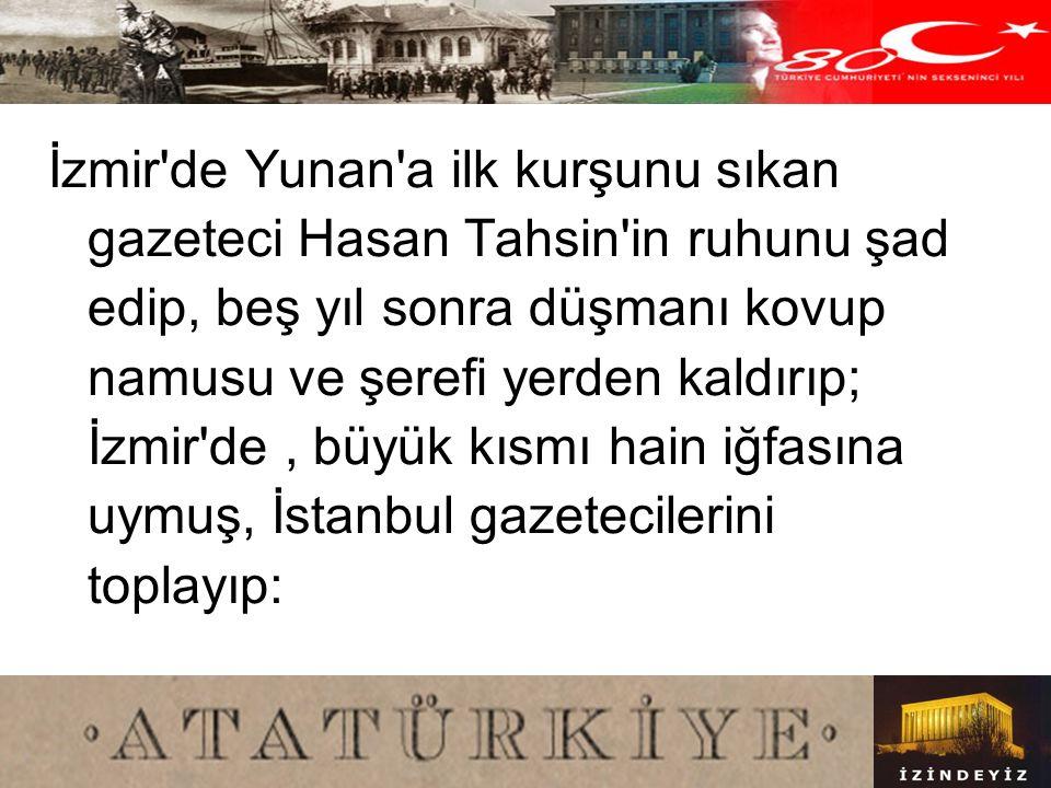 İzmir de Yunan a ilk kurşunu sıkan gazeteci Hasan Tahsin in ruhunu şad edip, beş yıl sonra düşmanı kovup namusu ve şerefi yerden kaldırıp; İzmir de , büyük kısmı hain iğfasına uymuş, İstanbul gazetecilerini toplayıp: