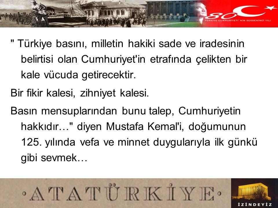Türkiye basını, milletin hakiki sade ve iradesinin belirtisi olan Cumhuriyet in etrafında çelikten bir kale vücuda getirecektir.