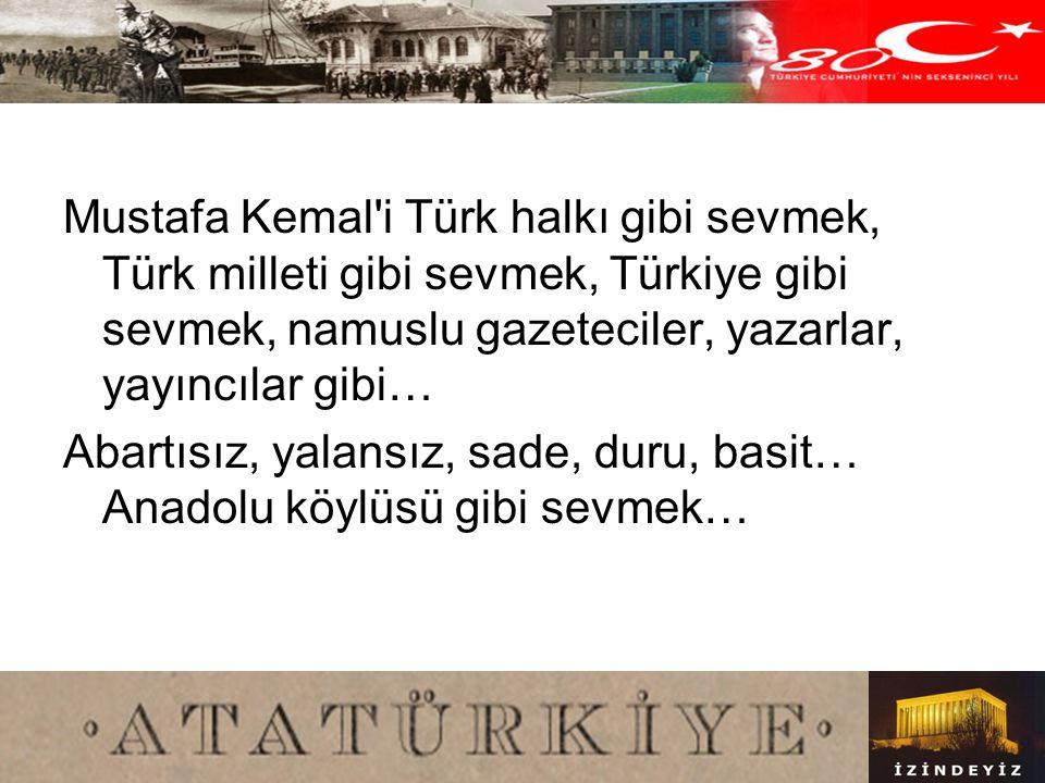 Mustafa Kemal i Türk halkı gibi sevmek, Türk milleti gibi sevmek, Türkiye gibi sevmek, namuslu gazeteciler, yazarlar, yayıncılar gibi…