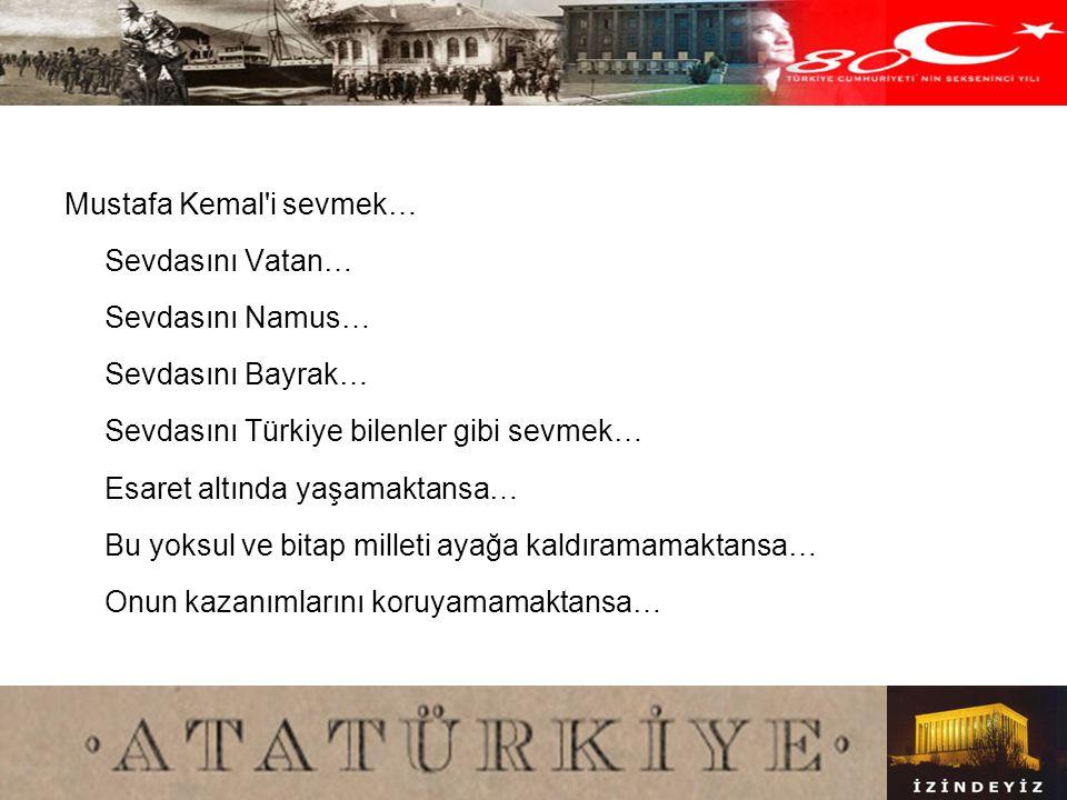 Mustafa Kemal i sevmek… Sevdasını Vatan… Sevdasını Namus… Sevdasını Bayrak… Sevdasını Türkiye bilenler gibi sevmek… Esaret altında yaşamaktansa… Bu yoksul ve bitap milleti ayağa kaldıramamaktansa… Onun kazanımlarını koruyamamaktansa…