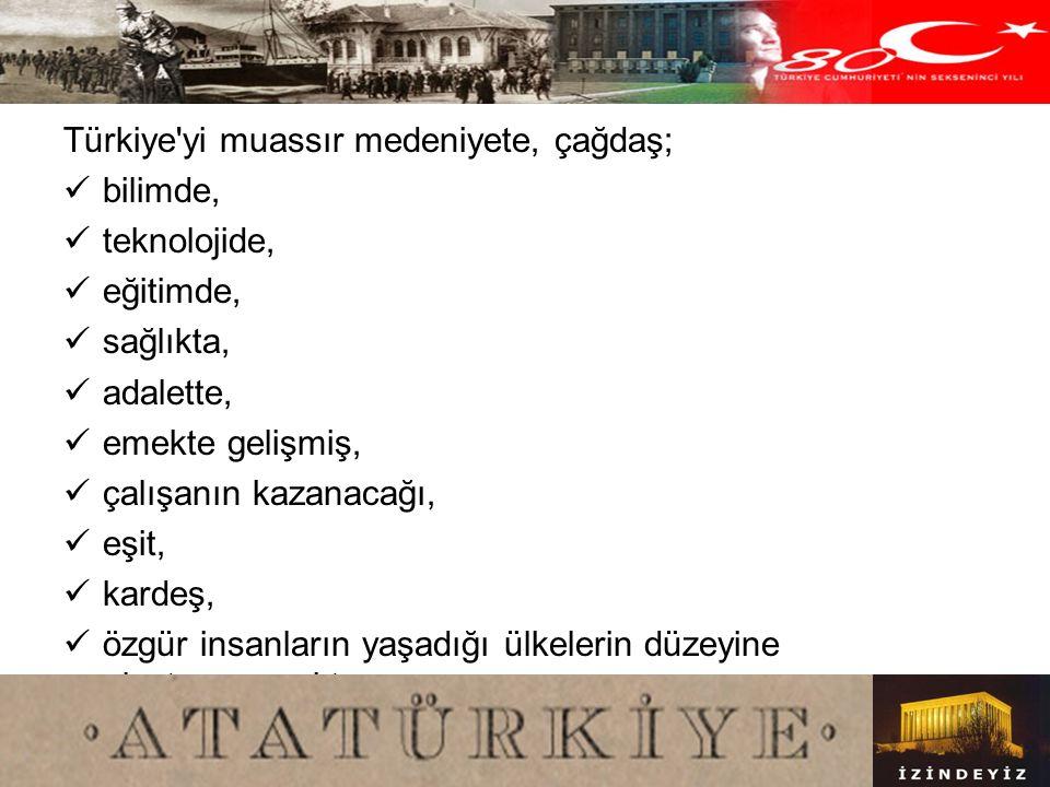 Türkiye yi muassır medeniyete, çağdaş;