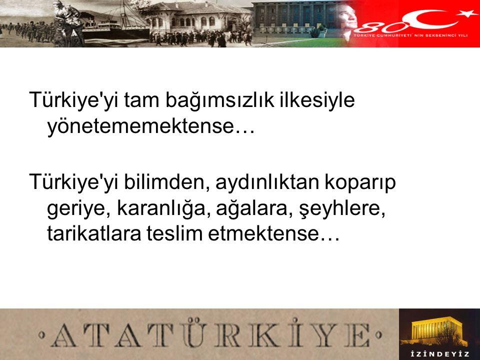 Türkiye yi tam bağımsızlık ilkesiyle yönetememektense…