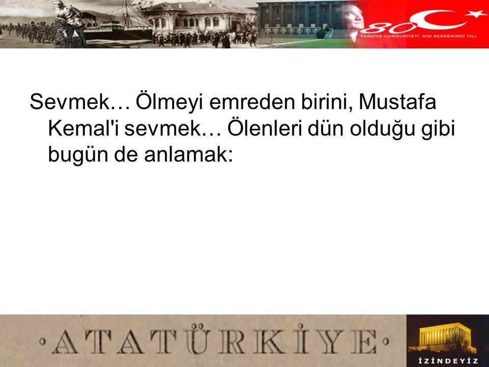 Sevmek… Ölmeyi emreden birini, Mustafa Kemal i sevmek… Ölenleri dün olduğu gibi bugün de anlamak: