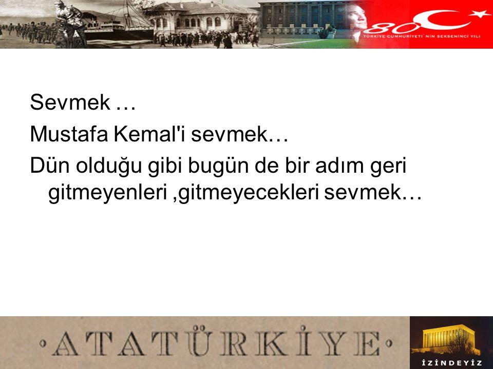 Sevmek … Mustafa Kemal i sevmek… Dün olduğu gibi bugün de bir adım geri gitmeyenleri ,gitmeyecekleri sevmek…