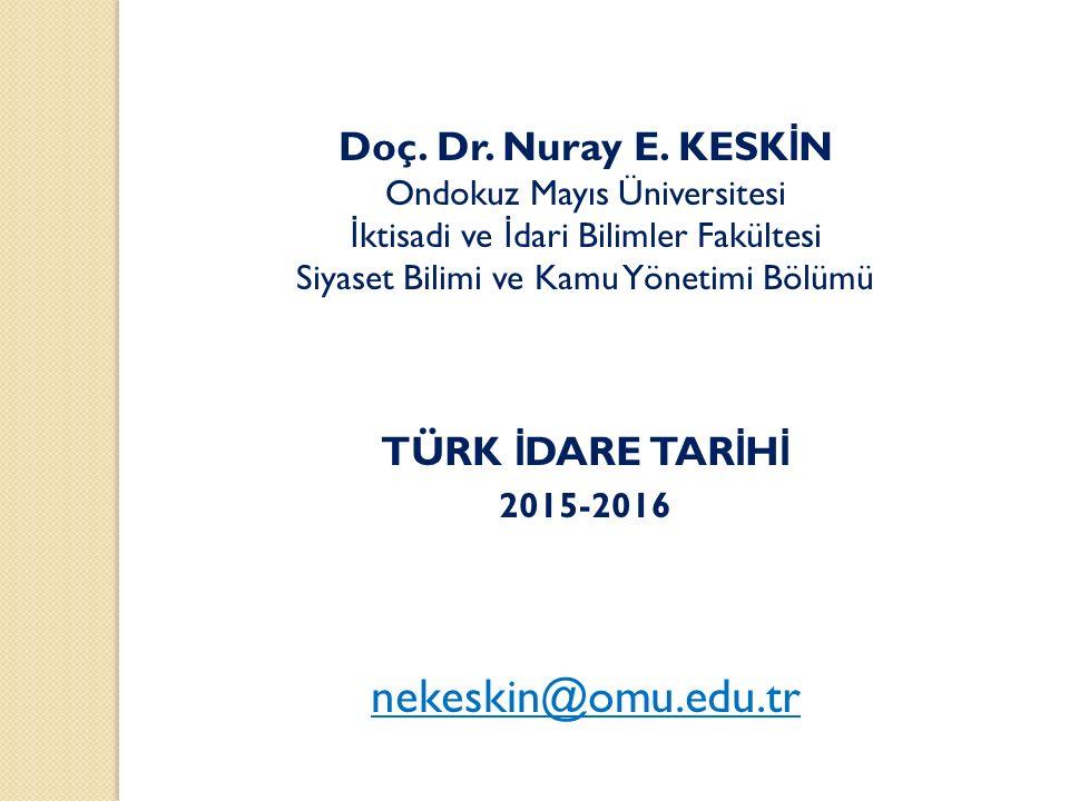 nekeskin@omu.edu.tr Doç. Dr. Nuray E. KESKİN TÜRK İDARE TARİHİ