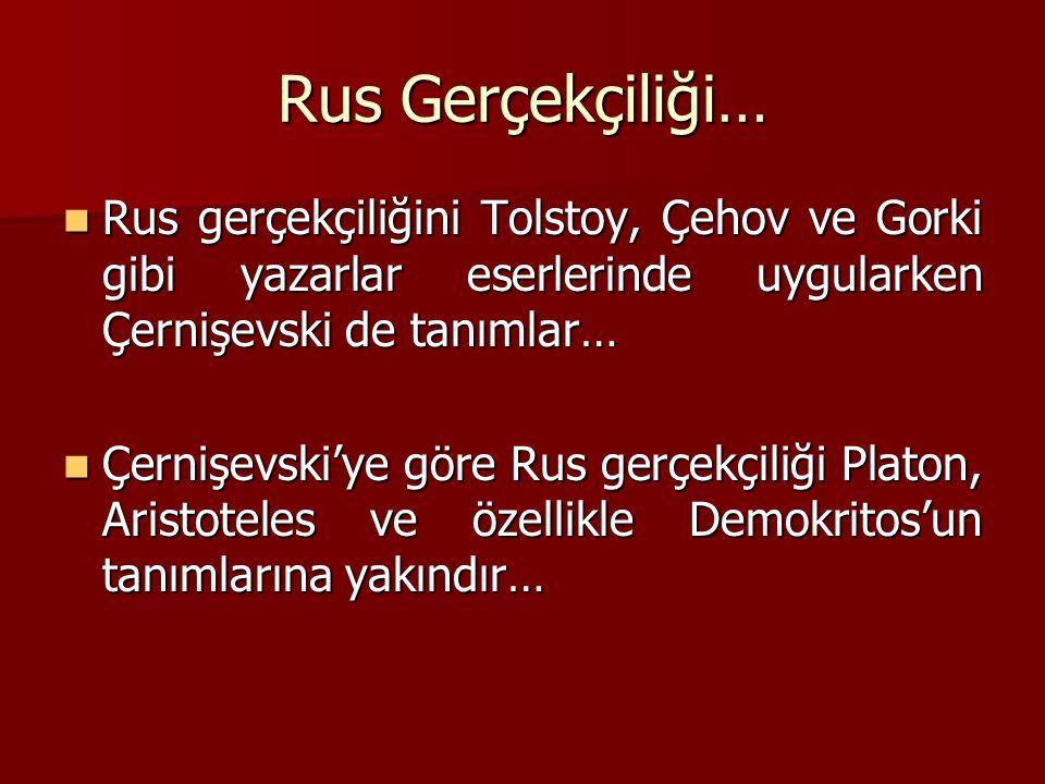 Rus Gerçekçiliği… Rus gerçekçiliğini Tolstoy, Çehov ve Gorki gibi yazarlar eserlerinde uygularken Çernişevski de tanımlar…