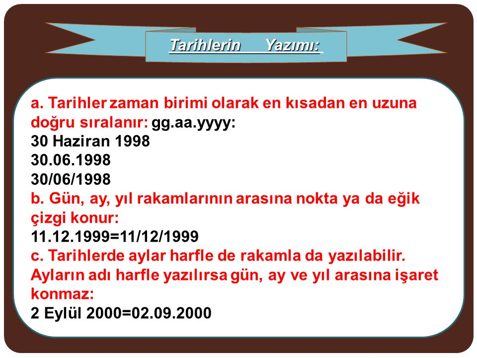 Tarihlerin Yazımı: a. Tarihler zaman birimi olarak en kısadan en uzuna doğru sıralanır: gg.aa.yyyy: 30 Haziran 1998 30.06.1998 30/06/1998.