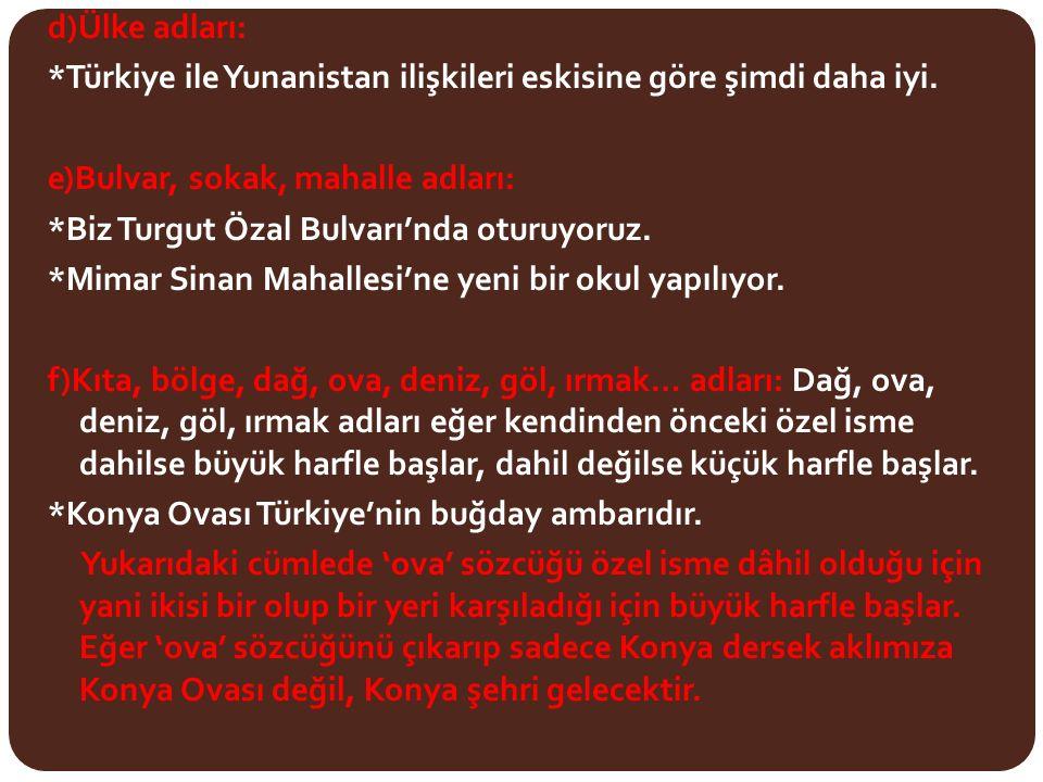 d)Ülke adları: *Türkiye ile Yunanistan ilişkileri eskisine göre şimdi daha iyi. e)Bulvar, sokak, mahalle adları: *Biz Turgut Özal Bulvarı'nda oturuyoruz. *Mimar Sinan Mahallesi'ne yeni bir okul yapılıyor. f)Kıta, bölge, dağ, ova, deniz, göl, ırmak… adları: Dağ, ova, deniz, göl, ırmak adları eğer kendinden önceki özel isme dahilse büyük harfle başlar, dahil değilse küçük harfle başlar. *Konya Ovası Türkiye'nin buğday ambarıdır. Yukarıdaki cümlede 'ova' sözcüğü özel isme dâhil olduğu için yani ikisi bir olup bir yeri karşıladığı için büyük harfle başlar. Eğer 'ova' sözcüğünü çıkarıp sadece Konya dersek aklımıza Konya Ovası değil, Konya şehri gelecektir.