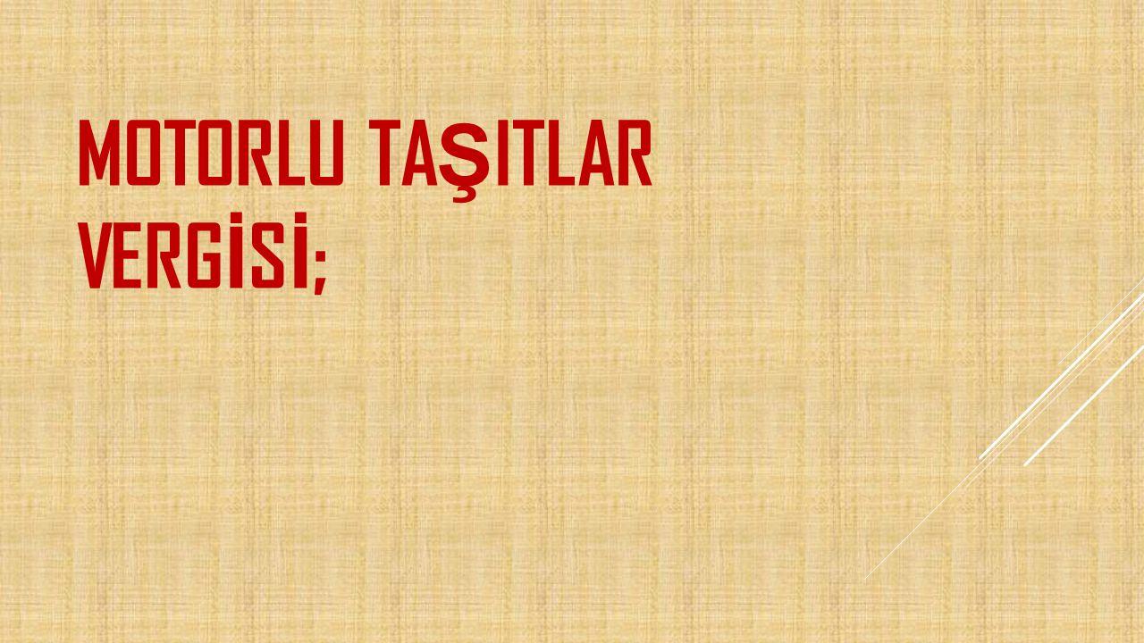 MOTORLU TAŞITLAR VERGİSİ;
