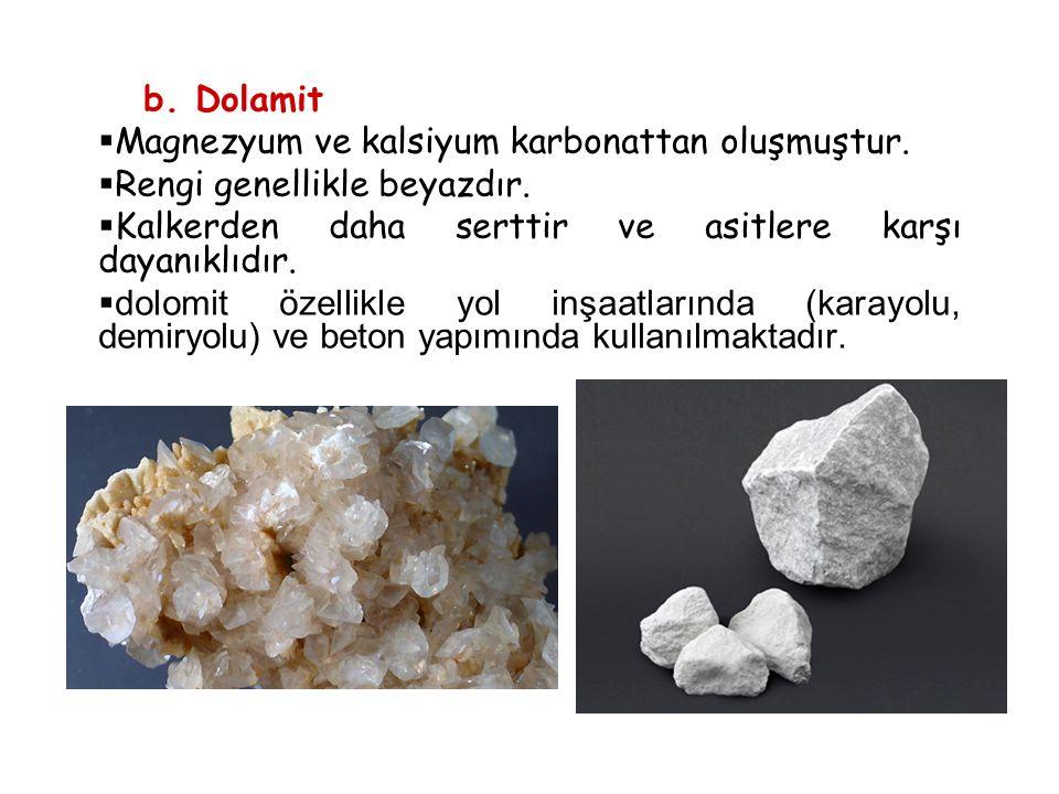 b. Dolamit Magnezyum ve kalsiyum karbonattan oluşmuştur. Rengi genellikle beyazdır. Kalkerden daha serttir ve asitlere karşı dayanıklıdır.