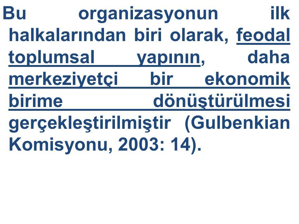 Bu organizasyonun ilk halkalarından biri olarak, feodal toplumsal yapının, daha merkeziyetçi bir ekonomik birime dönüştürülmesi gerçekleştirilmiştir (Gulbenkian Komisyonu, 2003: 14).