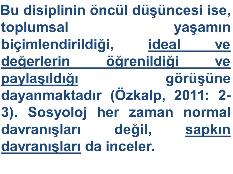 Bu disiplinin öncül düşüncesi ise, toplumsal yaşamın biçimlendirildiği, ideal ve değerlerin öğrenildiği ve paylaşıldığı görüşüne dayanmaktadır (Özkalp, 2011: 2-3).