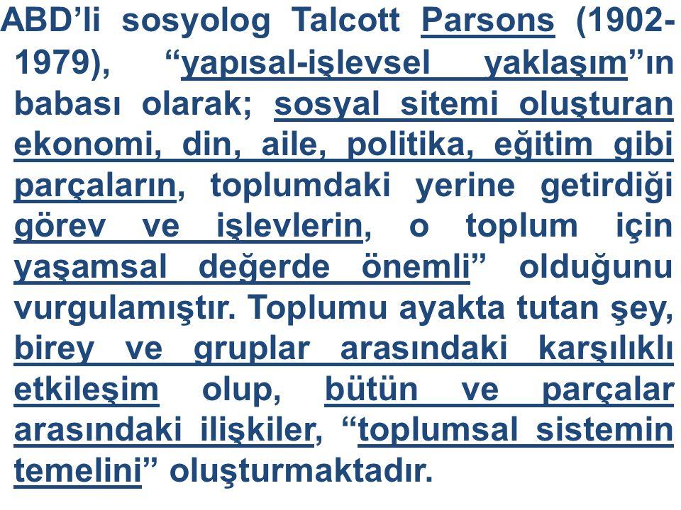 ABD'li sosyolog Talcott Parsons (1902-1979), yapısal-işlevsel yaklaşım ın babası olarak; sosyal sitemi oluşturan ekonomi, din, aile, politika, eğitim gibi parçaların, toplumdaki yerine getirdiği görev ve işlevlerin, o toplum için yaşamsal değerde önemli olduğunu vurgulamıştır.