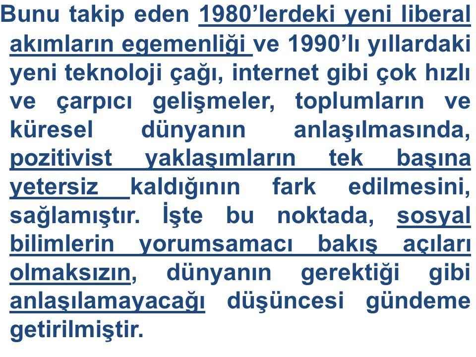 Bunu takip eden 1980'lerdeki yeni liberal akımların egemenliği ve 1990'lı yıllardaki yeni teknoloji çağı, internet gibi çok hızlı ve çarpıcı gelişmeler, toplumların ve küresel dünyanın anlaşılmasında, pozitivist yaklaşımların tek başına yetersiz kaldığının fark edilmesini, sağlamıştır.