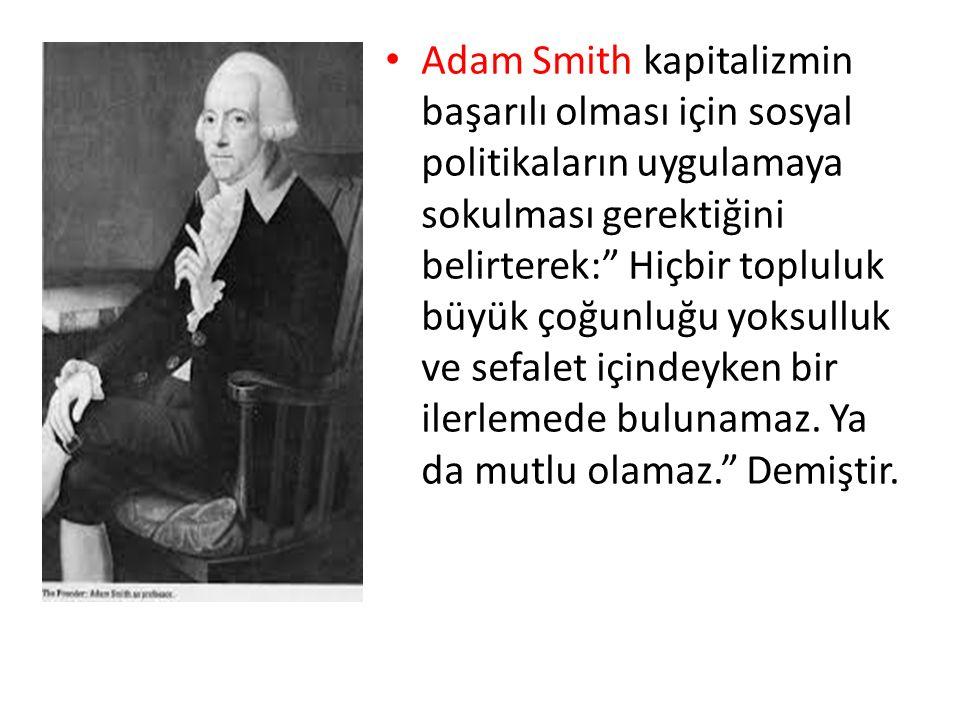 Adam Smith kapitalizmin başarılı olması için sosyal politikaların uygulamaya sokulması gerektiğini belirterek: Hiçbir topluluk büyük çoğunluğu yoksulluk ve sefalet içindeyken bir ilerlemede bulunamaz.