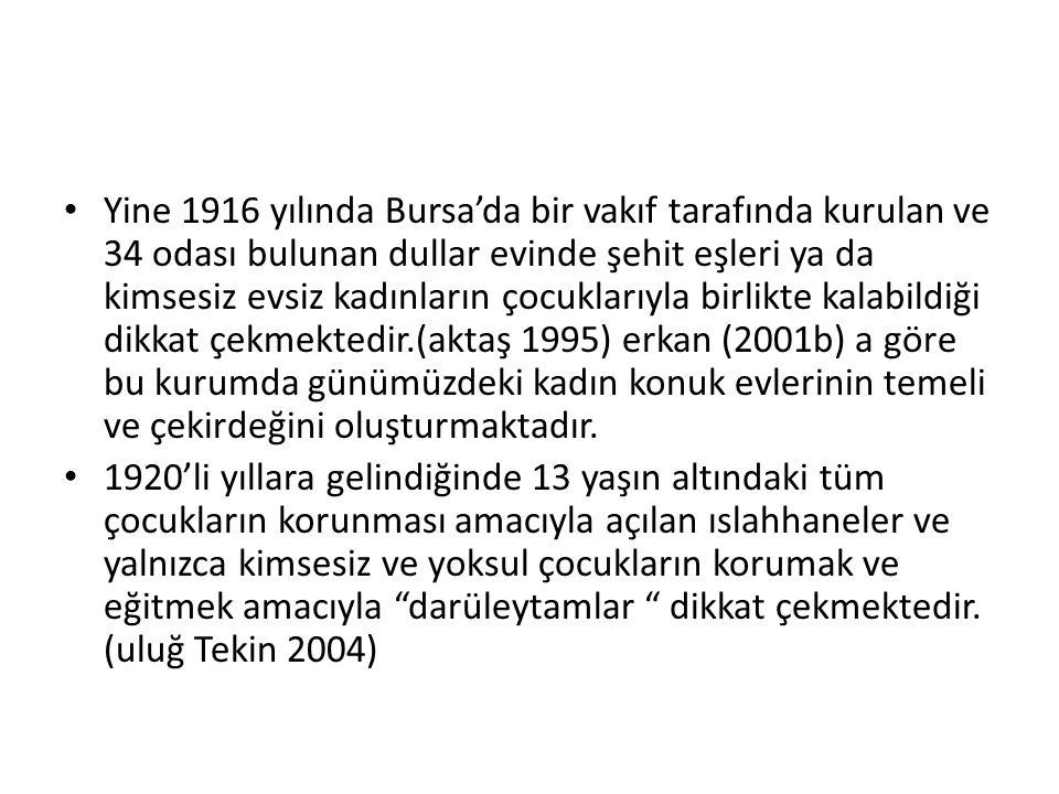 Yine 1916 yılında Bursa'da bir vakıf tarafında kurulan ve 34 odası bulunan dullar evinde şehit eşleri ya da kimsesiz evsiz kadınların çocuklarıyla birlikte kalabildiği dikkat çekmektedir.(aktaş 1995) erkan (2001b) a göre bu kurumda günümüzdeki kadın konuk evlerinin temeli ve çekirdeğini oluşturmaktadır.