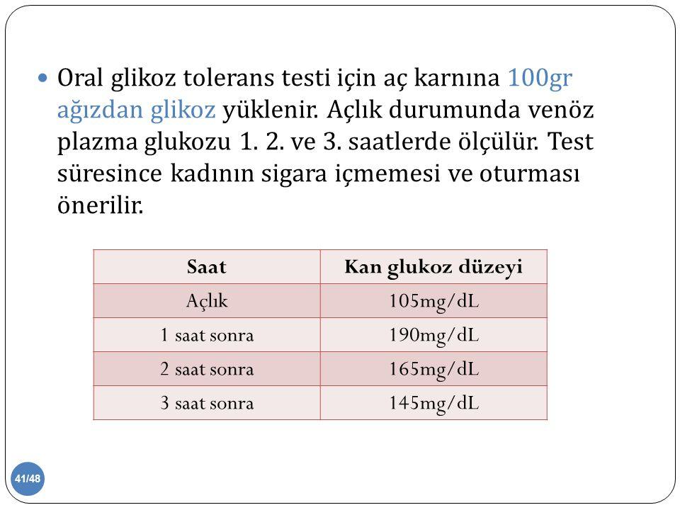 Oral glikoz tolerans testi için aç karnına 100gr ağızdan glikoz yüklenir. Açlık durumunda venöz plazma glukozu 1. 2. ve 3. saatlerde ölçülür. Test süresince kadının sigara içmemesi ve oturması önerilir.