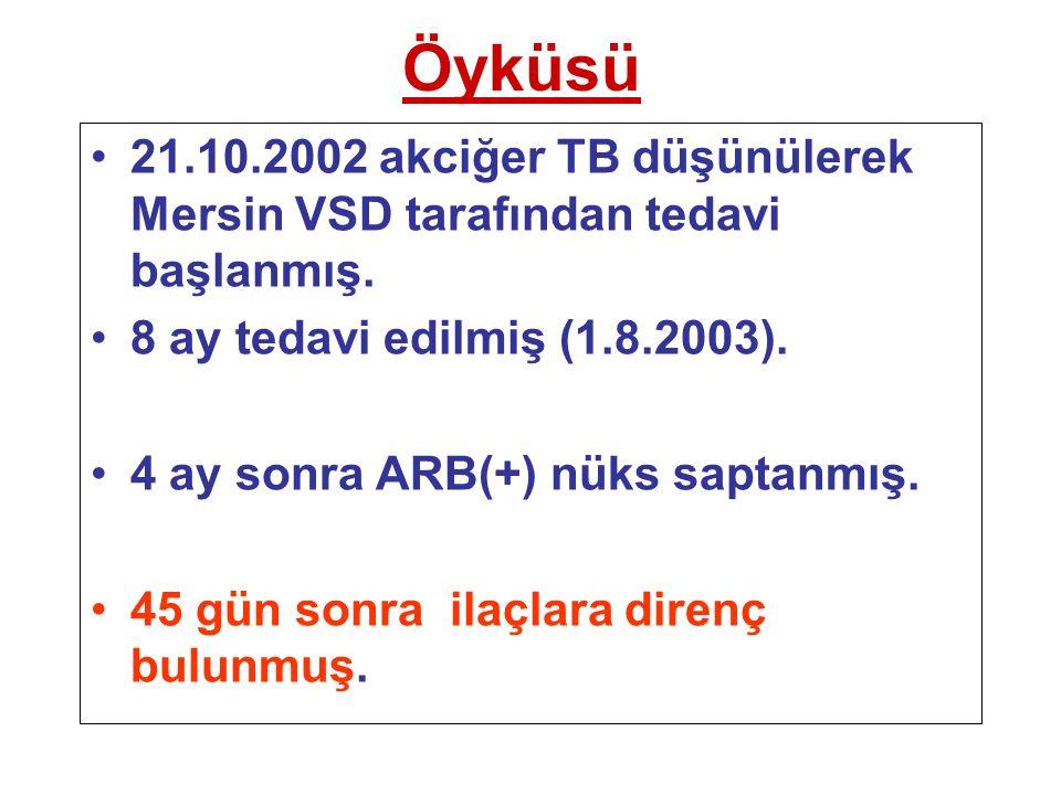 Öyküsü 21.10.2002 akciğer TB düşünülerek Mersin VSD tarafından tedavi başlanmış. 8 ay tedavi edilmiş (1.8.2003).
