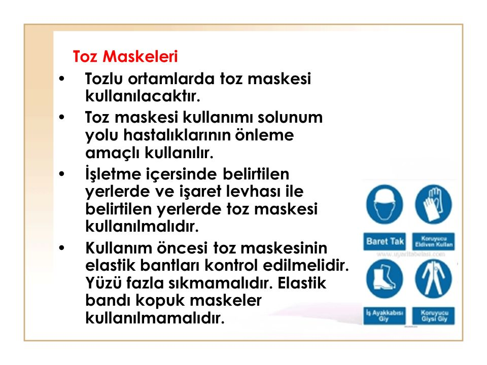 Toz Maskeleri Tozlu ortamlarda toz maskesi kullanılacaktır. Toz maskesi kullanımı solunum yolu hastalıklarının önleme amaçlı kullanılır.