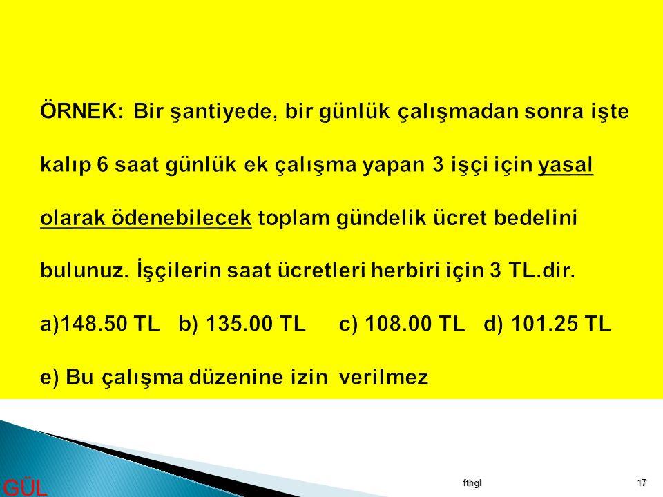 ÖRNEK: Bir şantiyede, bir günlük çalışmadan sonra işte kalıp 6 saat günlük ek çalışma yapan 3 işçi için yasal olarak ödenebilecek toplam gündelik ücret bedelini bulunuz. İşçilerin saat ücretleri herbiri için 3 TL.dir. a)148.50 TL b) 135.00 TL c) 108.00 TL d) 101.25 TL e) Bu çalışma düzenine izin verilmez