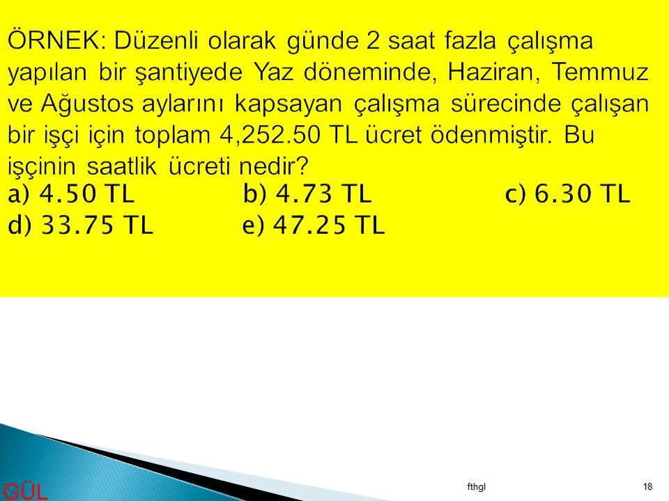 ÖRNEK: Düzenli olarak günde 2 saat fazla çalışma yapılan bir şantiyede Yaz döneminde, Haziran, Temmuz ve Ağustos aylarını kapsayan çalışma sürecinde çalışan bir işçi için toplam 4,252.50 TL ücret ödenmiştir. Bu işçinin saatlik ücreti nedir a) 4.50 TL b) 4.73 TL c) 6.30 TL d) 33.75 TL e) 47.25 TL