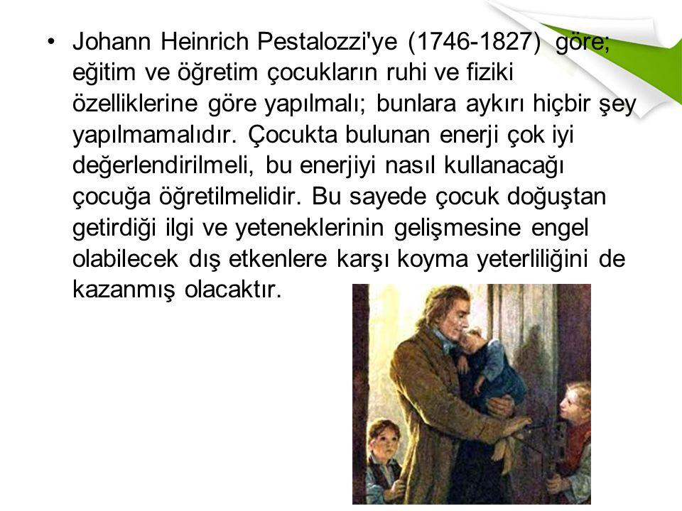 Johann Heinrich Pestalozzi ye (1746-1827) göre; eğitim ve öğretim çocukların ruhi ve fiziki özelliklerine göre yapılmalı; bunlara aykırı hiçbir şey yapılmamalıdır.