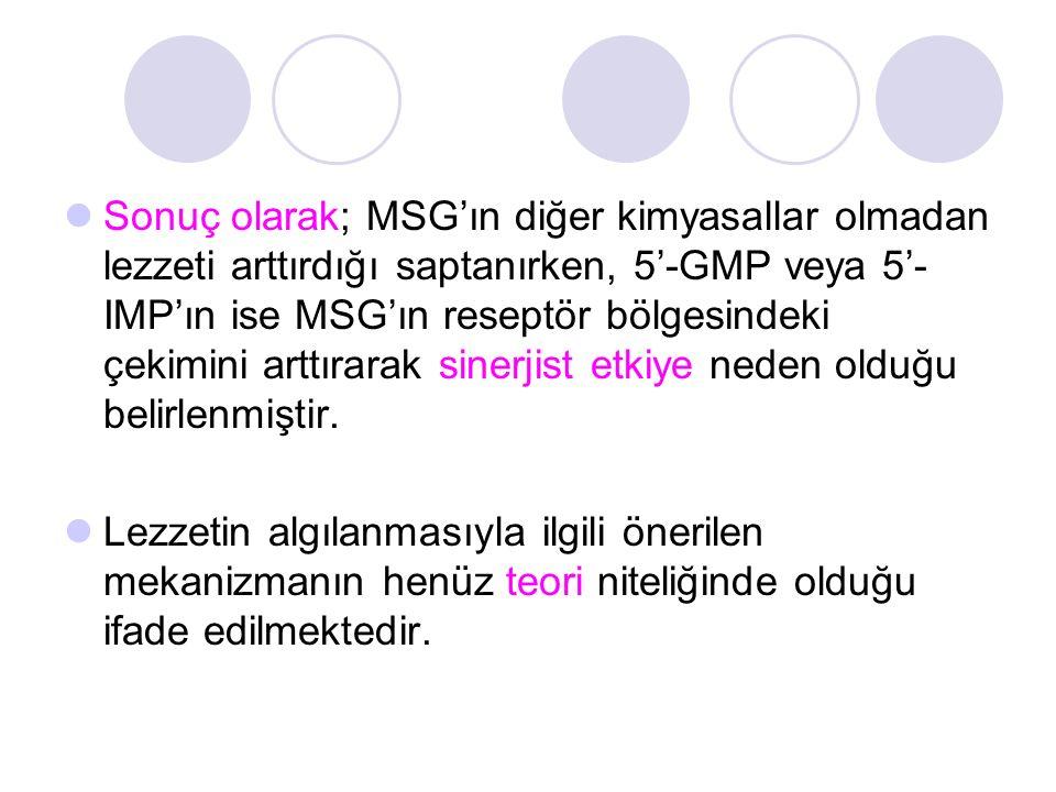 Sonuç olarak; MSG'ın diğer kimyasallar olmadan lezzeti arttırdığı saptanırken, 5'-GMP veya 5'-IMP'ın ise MSG'ın reseptör bölgesindeki çekimini arttırarak sinerjist etkiye neden olduğu belirlenmiştir.