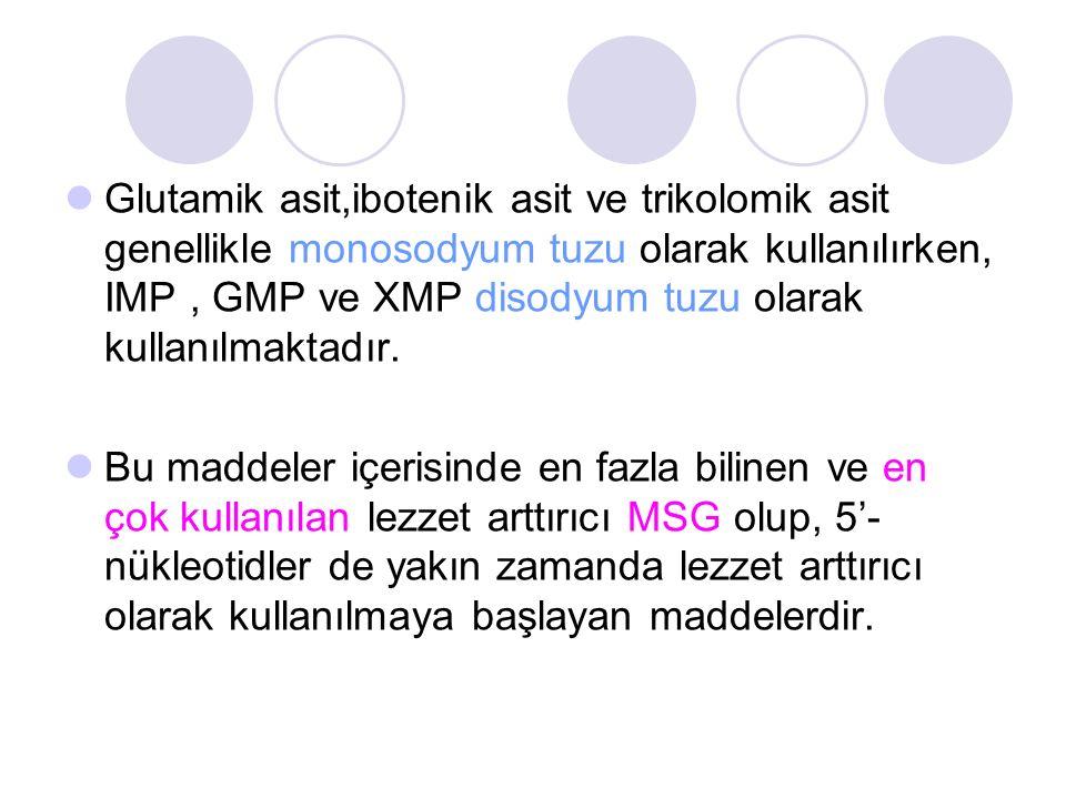 Glutamik asit,ibotenik asit ve trikolomik asit genellikle monosodyum tuzu olarak kullanılırken, IMP , GMP ve XMP disodyum tuzu olarak kullanılmaktadır.