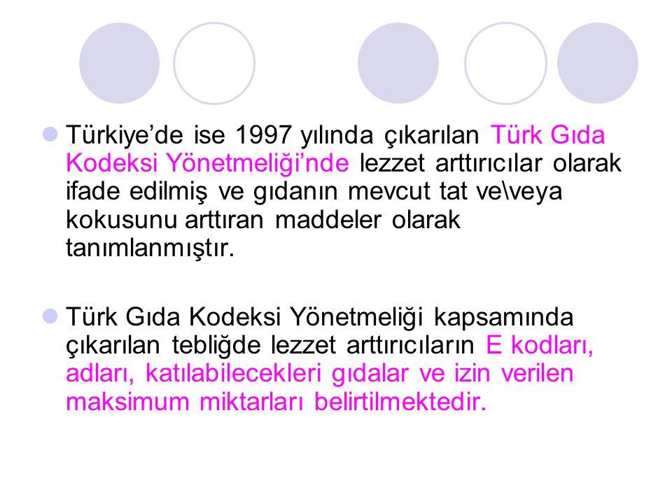 Türkiye'de ise 1997 yılında çıkarılan Türk Gıda Kodeksi Yönetmeliği'nde lezzet arttırıcılar olarak ifade edilmiş ve gıdanın mevcut tat ve\veya kokusunu arttıran maddeler olarak tanımlanmıştır.