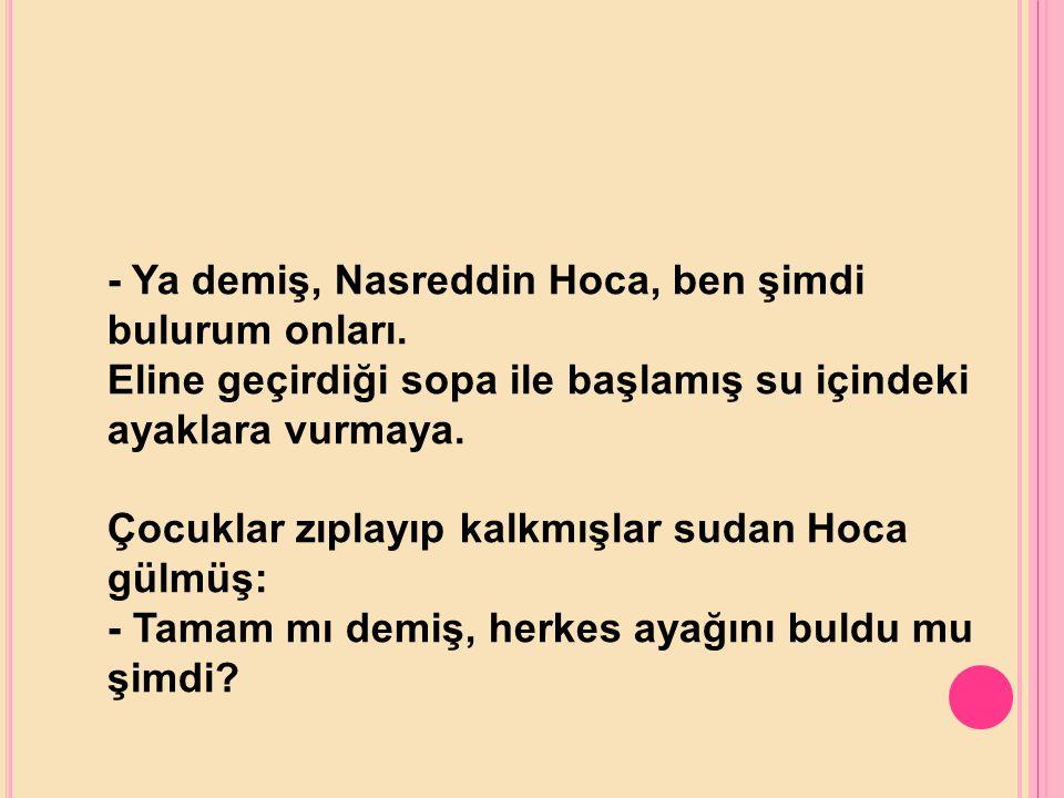 - Ya demiş, Nasreddin Hoca, ben şimdi bulurum onları