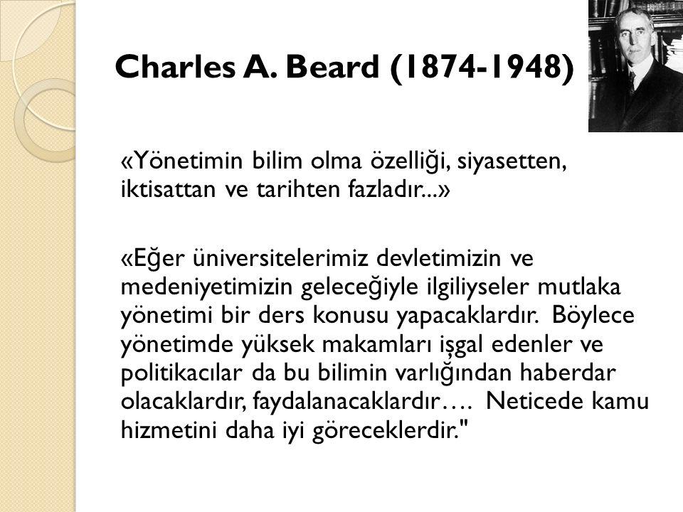 Charles A. Beard (1874-1948) «Yönetimin bilim olma özelliği, siyasetten, iktisattan ve tarihten fazladır...»