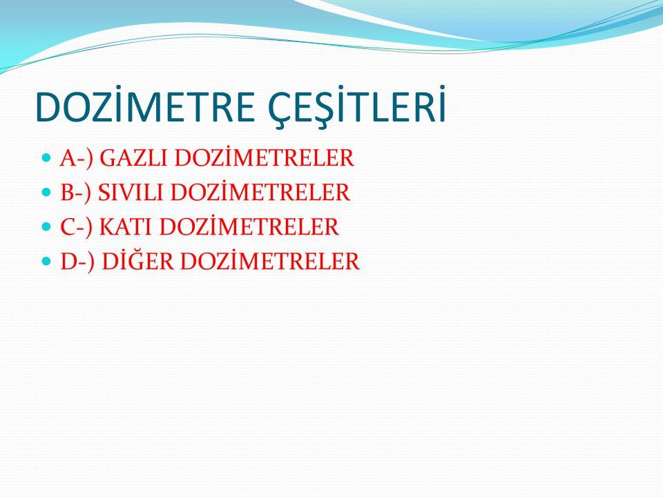 DOZİMETRE ÇEŞİTLERİ A-) GAZLI DOZİMETRELER B-) SIVILI DOZİMETRELER