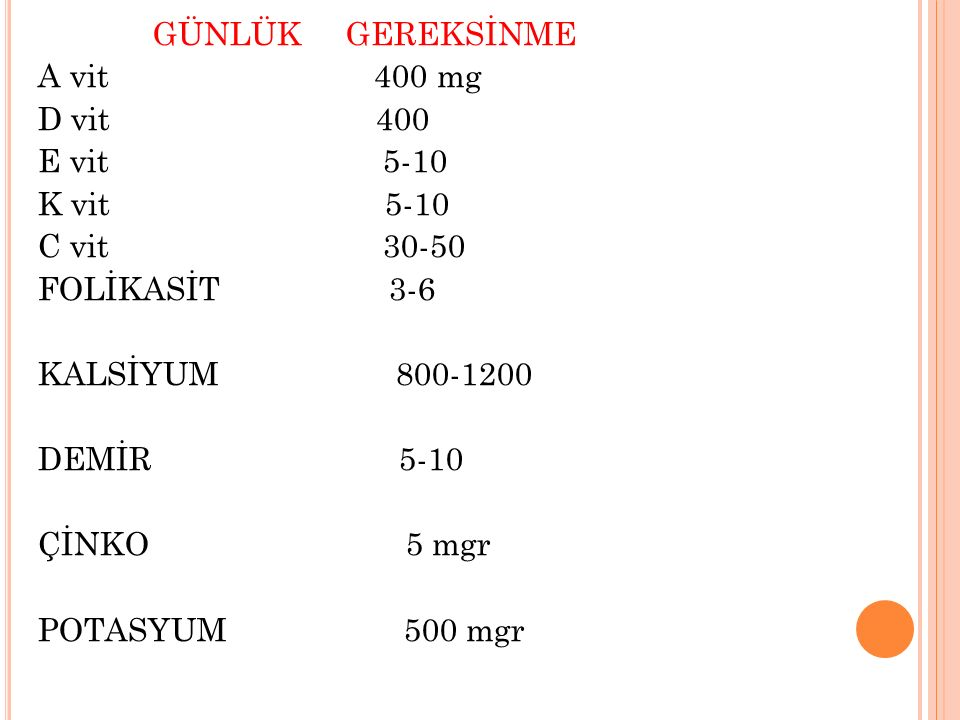 GÜNLÜK GEREKSİNME A vit 400 mg D vit 400 E vit 5-10 K vit 5-10 C vit 30-50 FOLİKASİT 3-6 KALSİYUM 800-1200 DEMİR 5-10 ÇİNKO 5 mgr POTASYUM 500 mgr