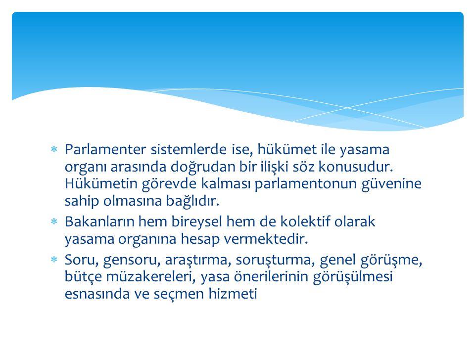 Parlamenter sistemlerde ise, hükümet ile yasama organı arasında doğrudan bir ilişki söz konusudur. Hükümetin görevde kalması parlamentonun güvenine sahip olmasına bağlıdır.