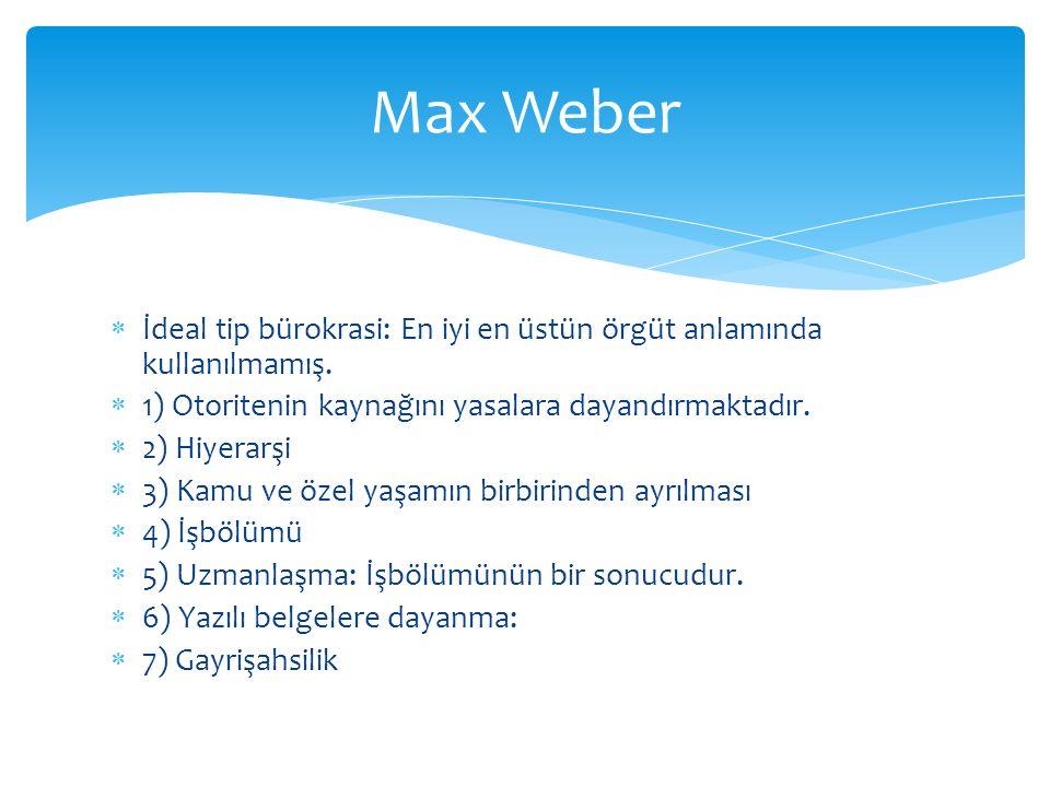 Max Weber İdeal tip bürokrasi: En iyi en üstün örgüt anlamında kullanılmamış. 1) Otoritenin kaynağını yasalara dayandırmaktadır.